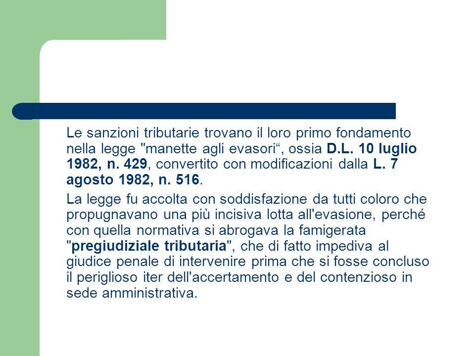 Le sanzioni tributarie trovano il loro primo fondamento nella legge manette agli evasori , ossia D.L. 10 luglio 1982, n. 429, convertito con modificazioni dalla L. 7 agosto 1982, n. 516.