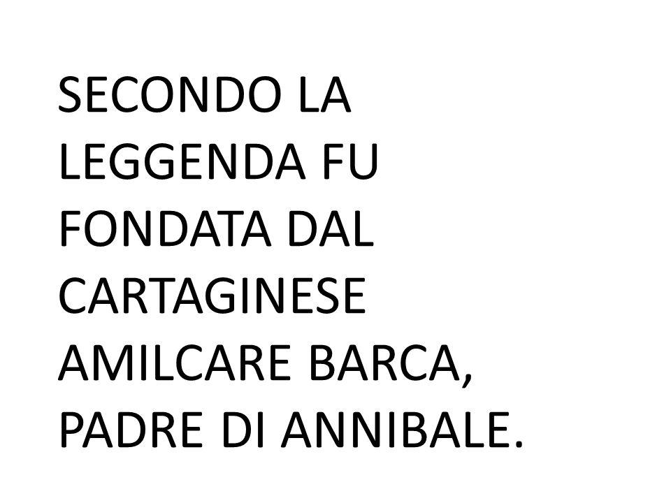 SECONDO LA LEGGENDA FU FONDATA DAL CARTAGINESE AMILCARE BARCA, PADRE DI ANNIBALE.