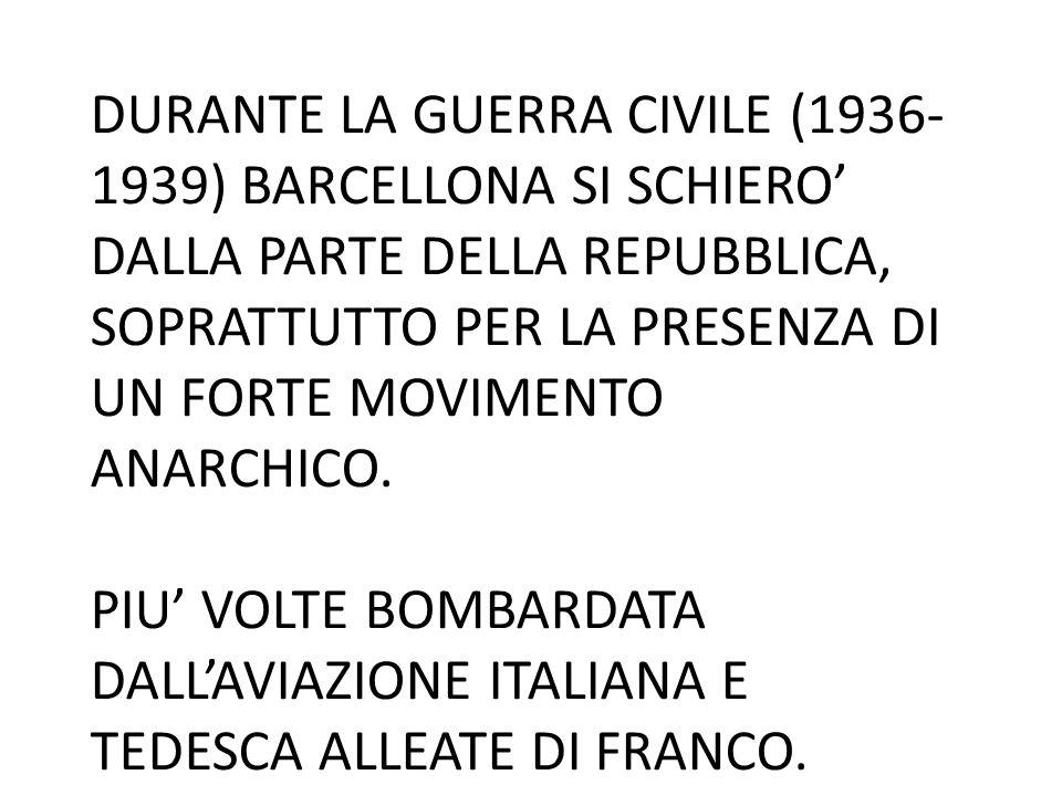 DURANTE LA GUERRA CIVILE (1936-1939) BARCELLONA SI SCHIERO' DALLA PARTE DELLA REPUBBLICA, SOPRATTUTTO PER LA PRESENZA DI UN FORTE MOVIMENTO ANARCHICO.