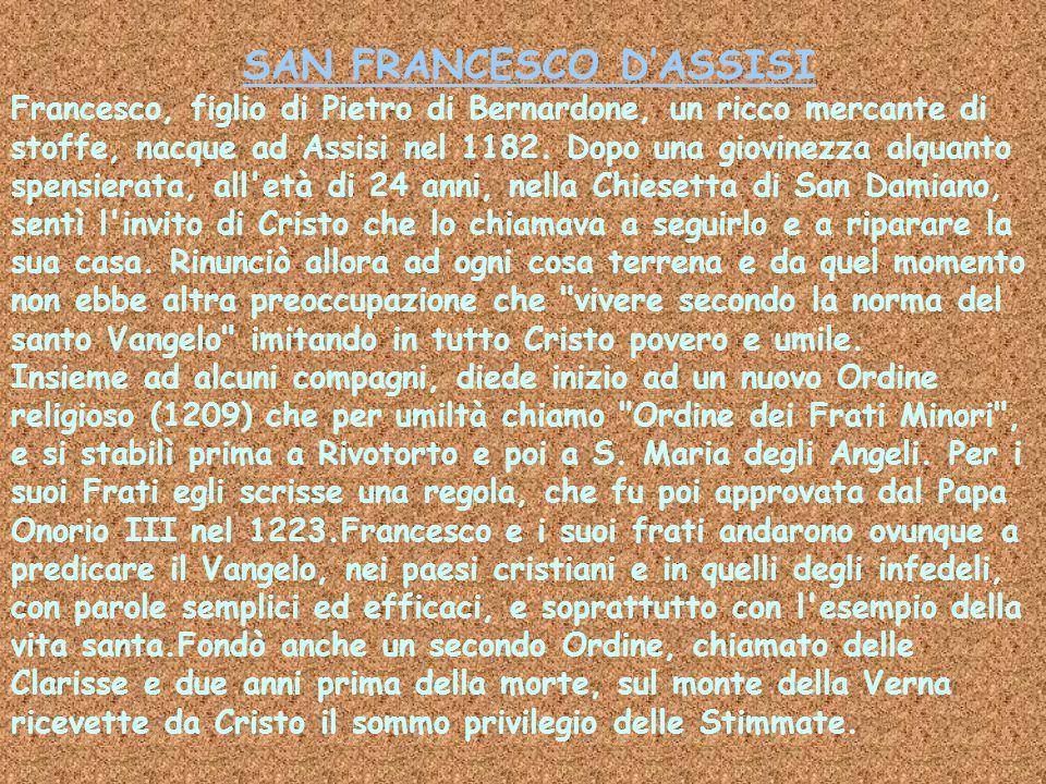 SAN FRANCESCO D'ASSISI Francesco, figlio di Pietro di Bernardone, un ricco mercante di stoffe, nacque ad Assisi nel 1182.