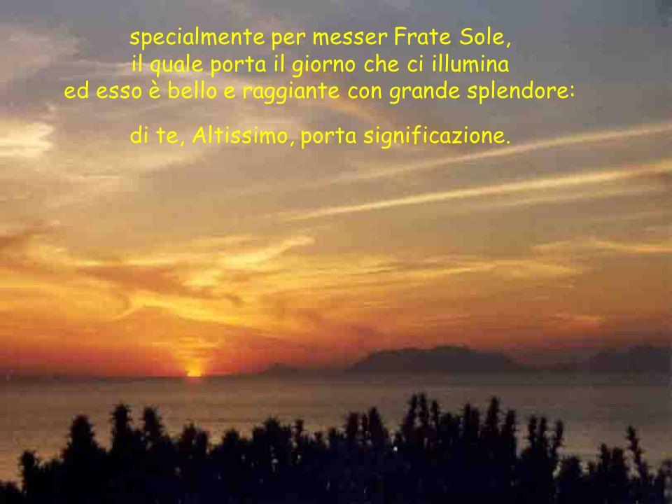 specialmente per messer Frate Sole, il quale porta il giorno che ci illumina ed esso è bello e raggiante con grande splendore: di te, Altissimo, porta significazione.