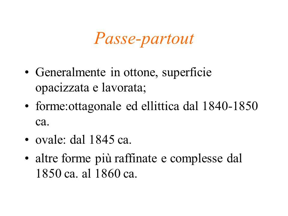 Passe-partout Generalmente in ottone, superficie opacizzata e lavorata; forme:ottagonale ed ellittica dal 1840-1850 ca.