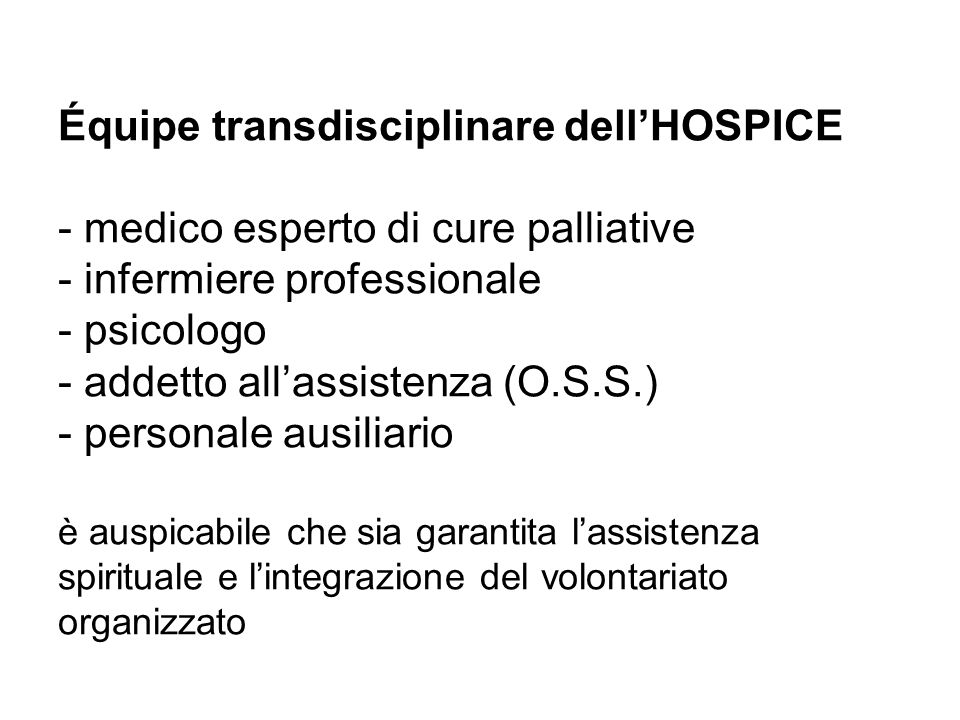 Équipe transdisciplinare dell'HOSPICE - medico esperto di cure palliative - infermiere professionale - psicologo - addetto all'assistenza (O.S.S.) - personale ausiliario è auspicabile che sia garantita l'assistenza spirituale e l'integrazione del volontariato organizzato