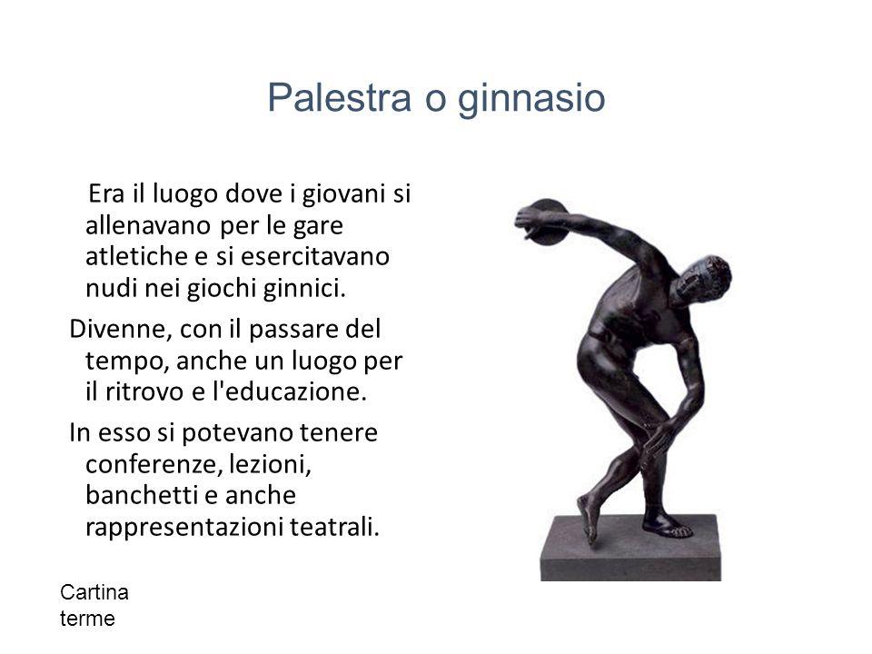 Palestra o ginnasio Era il luogo dove i giovani si allenavano per le gare atletiche e si esercitavano nudi nei giochi ginnici.