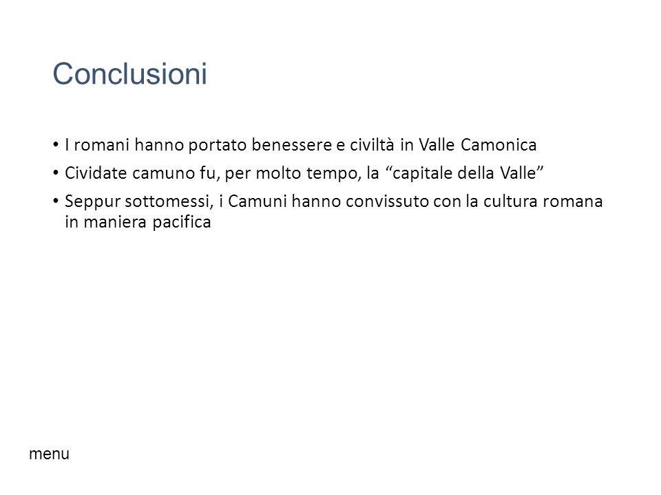 Conclusioni I romani hanno portato benessere e civiltà in Valle Camonica. Cividate camuno fu, per molto tempo, la capitale della Valle