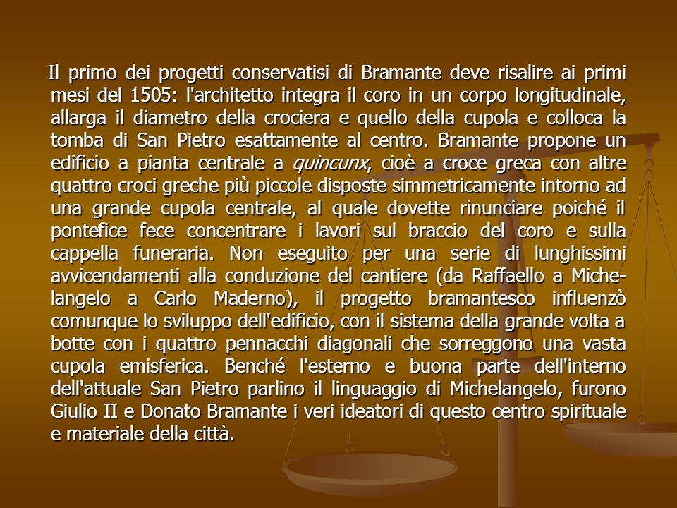 Il primo dei progetti conservatisi di Bramante deve risalire ai primi mesi del 1505: l architetto integra il coro in un corpo longitudinale, allarga il diametro della crociera e quello della cupola e colloca la tomba di San Pietro esattamente al centro.