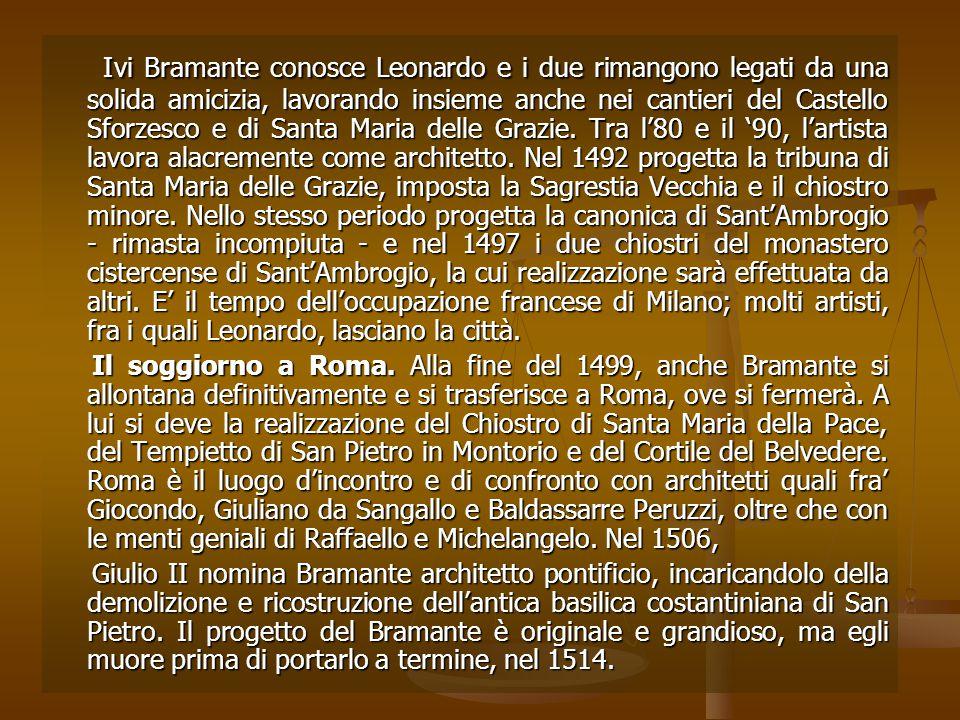Ivi Bramante conosce Leonardo e i due rimangono legati da una solida amicizia, lavorando insieme anche nei cantieri del Castello Sforzesco e di Santa Maria delle Grazie. Tra l'80 e il '90, l'artista lavora alacremente come architetto. Nel 1492 progetta la tribuna di Santa Maria delle Grazie, imposta la Sagrestia Vecchia e il chiostro minore. Nello stesso periodo progetta la canonica di Sant'Ambrogio - rimasta incompiuta - e nel 1497 i due chiostri del monastero cistercense di Sant'Ambrogio, la cui realizzazione sarà effettuata da altri. E' il tempo dell'occupazione francese di Milano; molti artisti, fra i quali Leonardo, lasciano la città.
