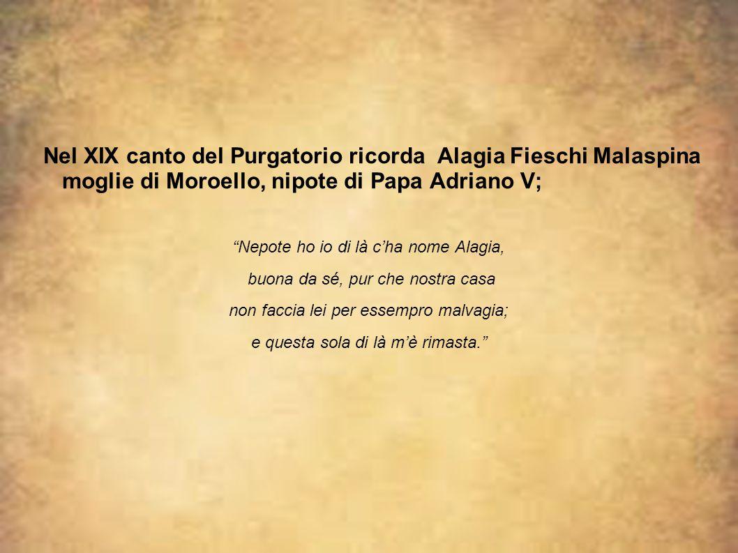 Nel XIX canto del Purgatorio ricorda Alagia Fieschi Malaspina moglie di Moroello, nipote di Papa Adriano V;