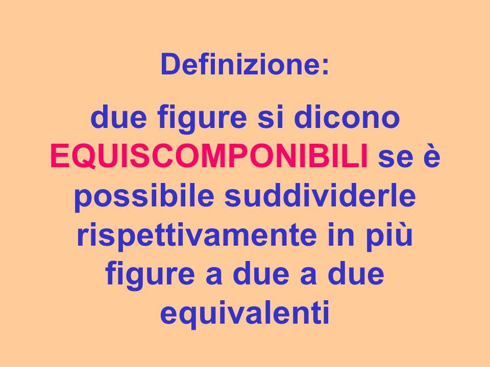 Definizione: due figure si dicono EQUISCOMPONIBILI se è possibile suddividerle rispettivamente in più figure a due a due equivalenti.