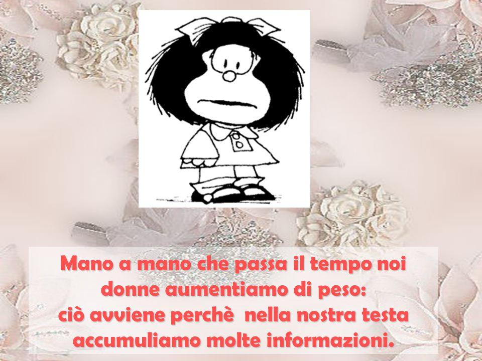 Mano a mano che passa il tempo noi donne aumentiamo di peso: ciò avviene perchè nella nostra testa accumuliamo molte informazioni.