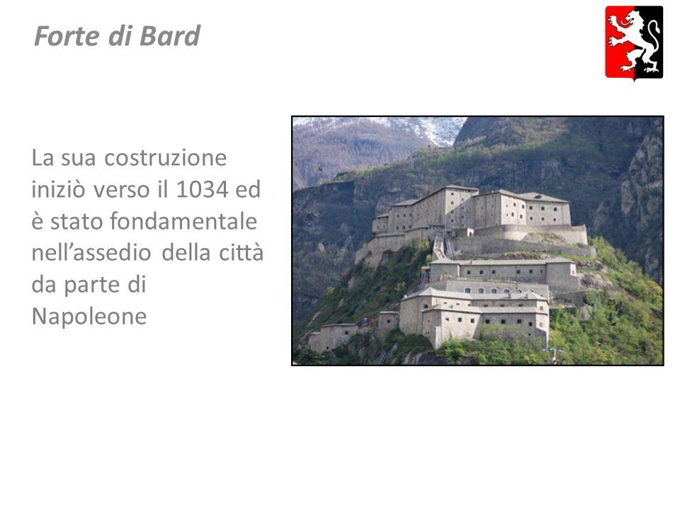 Forte di Bard La sua costruzione iniziò verso il 1034 ed è stato fondamentale nell'assedio della città da parte di Napoleone.