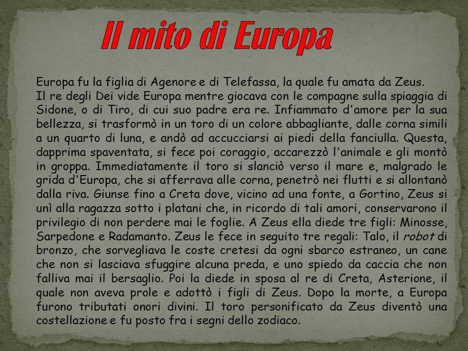 Il mito di Europa Europa fu la figlia di Agenore e di Telefassa, la quale fu amata da Zeus.