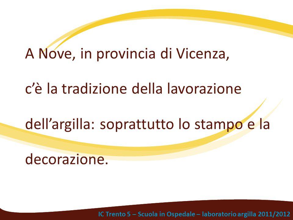 A Nove, in provincia di Vicenza, c'è la tradizione della lavorazione dell'argilla: soprattutto lo stampo e la decorazione.