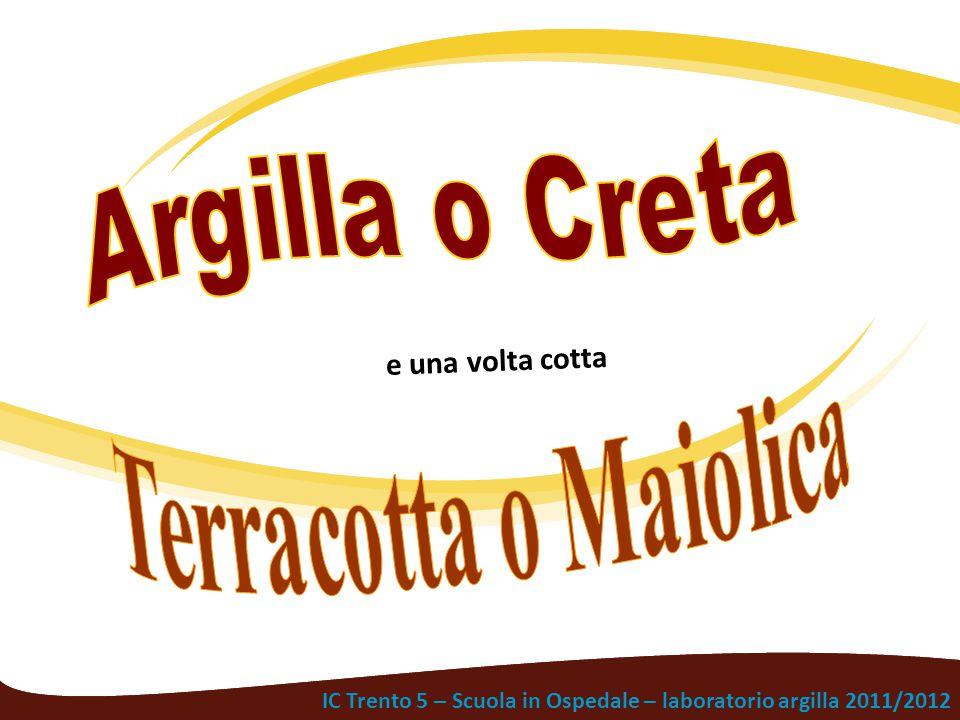 Argilla o Creta e una volta cotta. Terracotta o Maiolica.