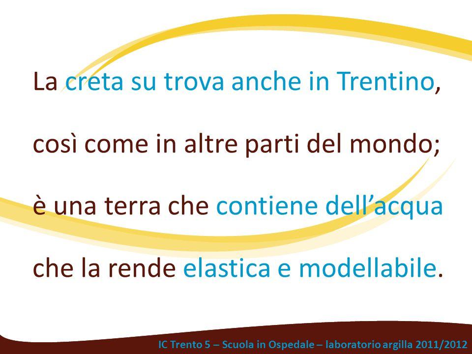 La creta su trova anche in Trentino, così come in altre parti del mondo; è una terra che contiene dell'acqua che la rende elastica e modellabile.