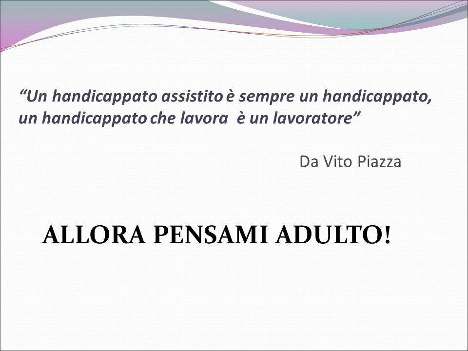 Un handicappato assistito è sempre un handicappato, un handicappato che lavora è un lavoratore Da Vito Piazza