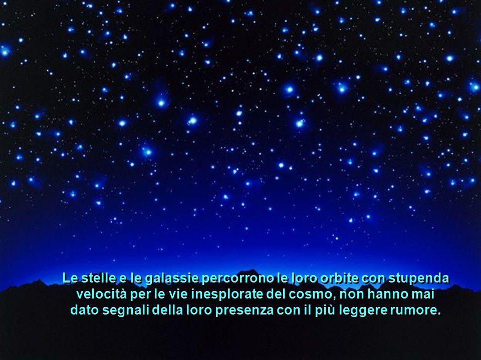 Le stelle e le galassie percorrono le loro orbite con stupenda velocità per le vie inesplorate del cosmo, non hanno mai dato segnali della loro presenza con il più leggere rumore.