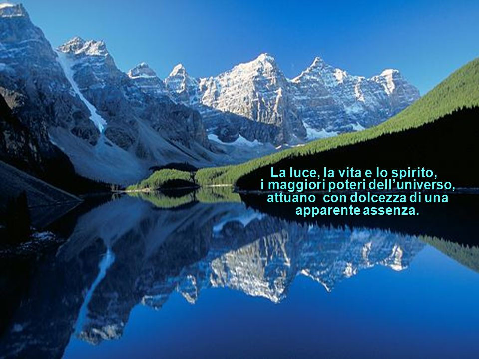 La luce, la vita e lo spirito, i maggiori poteri dell'universo, attuano con dolcezza di una apparente assenza.