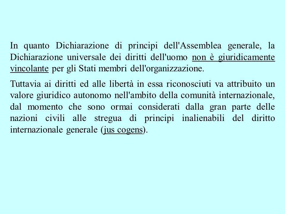 In quanto Dichiarazione di principi dell Assemblea generale, la Dichiarazione universale dei diritti dell uomo non è giuridicamente vincolante per gli Stati membri dell organizzazione.