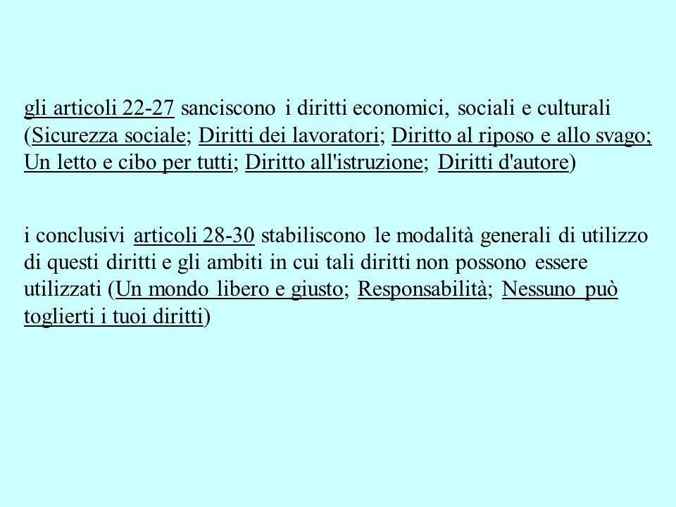 gli articoli 22-27 sanciscono i diritti economici, sociali e culturali (Sicurezza sociale; Diritti dei lavoratori; Diritto al riposo e allo svago; Un letto e cibo per tutti; Diritto all istruzione; Diritti d autore)