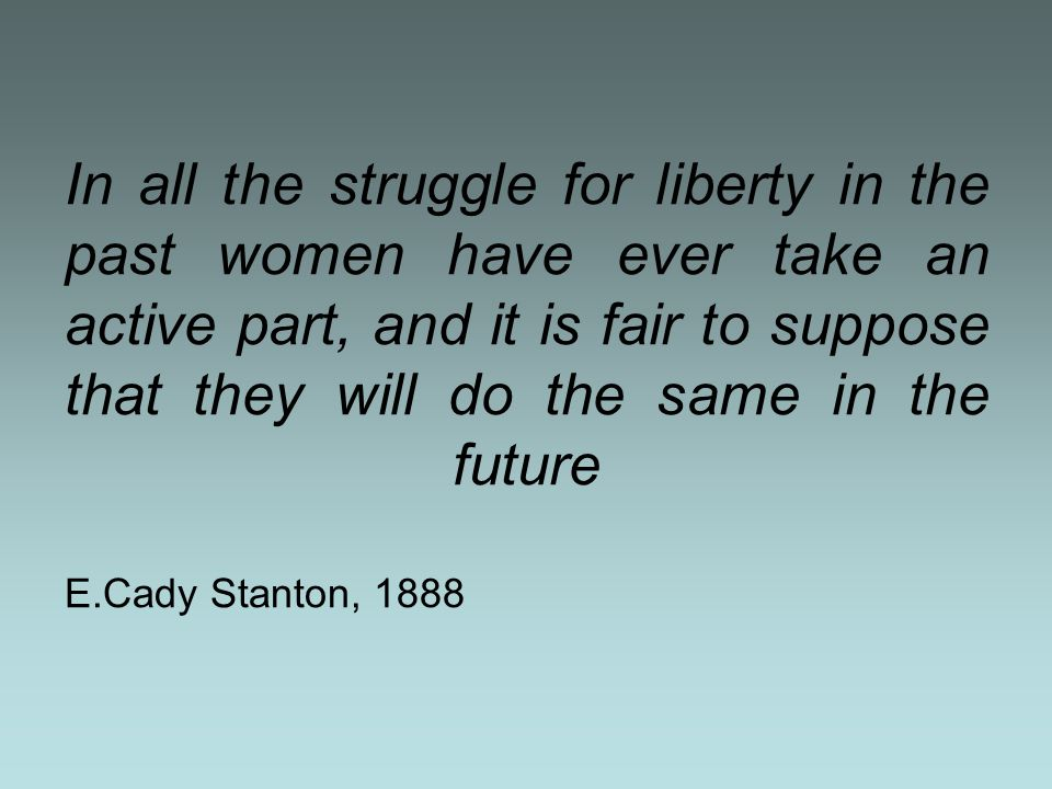 In all the struggle for liberty in the past women have ever take an active part, and it is fair to suppose that they will do the same in the future E.Cady Stanton, 1888