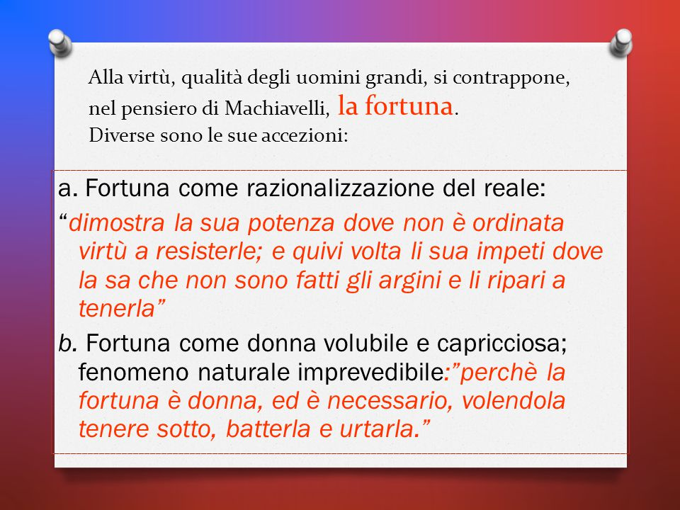 Alla virtù, qualità degli uomini grandi, si contrappone, nel pensiero di Machiavelli, la fortuna. Diverse sono le sue accezioni: