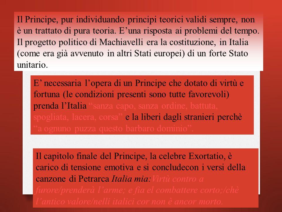 Il Principe, pur individuando principi teorici validi sempre, non è un trattato di pura teoria. E'una risposta ai problemi del tempo. Il progetto politico di Machiavelli era la costituzione, in Italia (come era già avvenuto in altri Stati europei) di un forte Stato unitario.