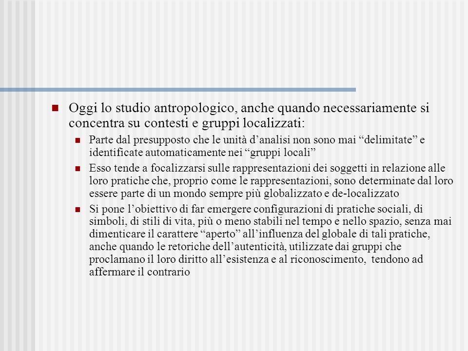 Oggi lo studio antropologico, anche quando necessariamente si concentra su contesti e gruppi localizzati: