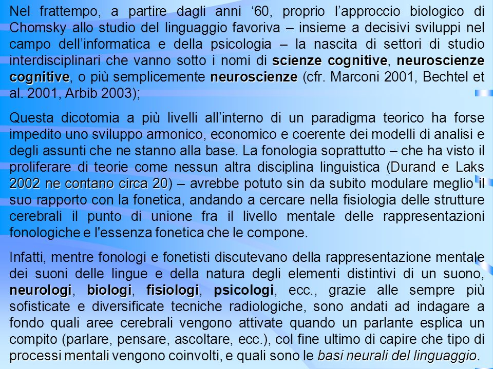 Nel frattempo, a partire dagli anni '60, proprio l'approccio biologico di Chomsky allo studio del linguaggio favoriva – insieme a decisivi sviluppi nel campo dell'informatica e della psicologia – la nascita di settori di studio interdisciplinari che vanno sotto i nomi di scienze cognitive, neuroscienze cognitive, o più semplicemente neuroscienze (cfr. Marconi 2001, Bechtel et al. 2001, Arbib 2003);