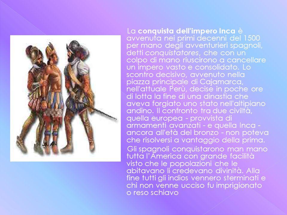 La conquista dell impero Inca è avvenuta nei primi decenni del 1500 per mano degli avventurieri spagnoli, detti conquistatores, che con un colpo di mano riuscirono a cancellare un impero vasto e consolidato.