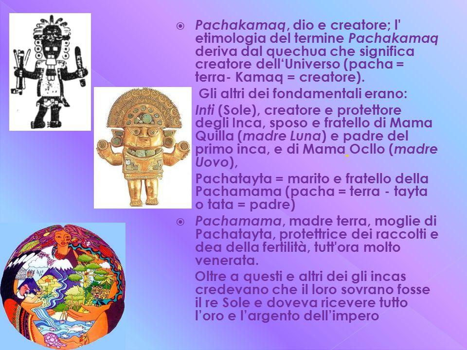 Pachakamaq, dio e creatore; l etimologia del termine Pachakamaq deriva dal quechua che significa creatore dell'Universo (pacha = terra- Kamaq = creatore).