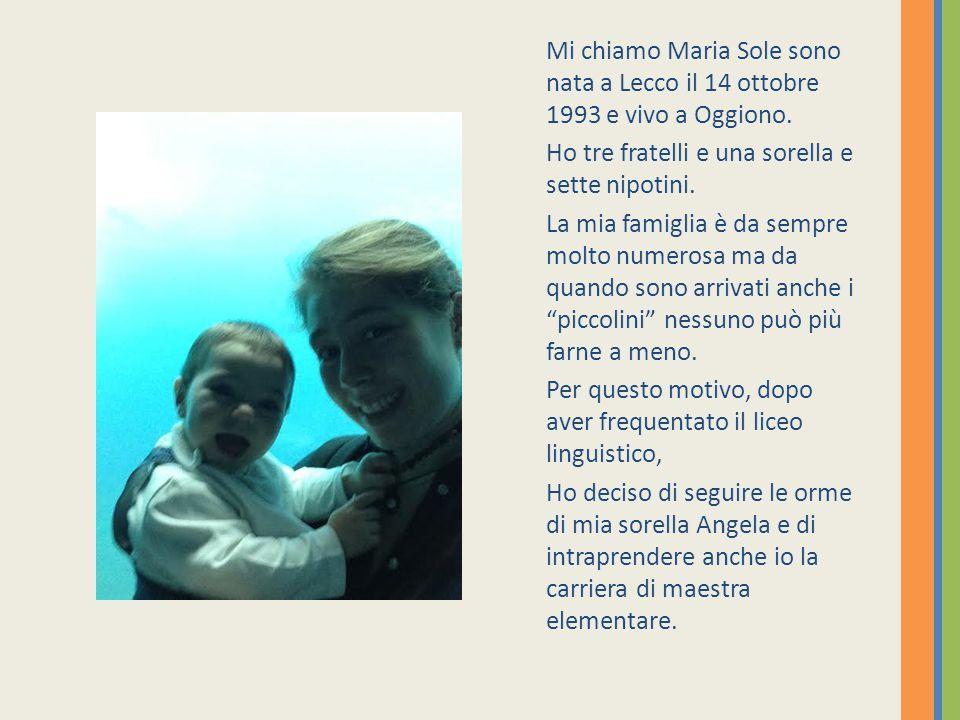 Mi chiamo Maria Sole sono nata a Lecco il 14 ottobre 1993 e vivo a Oggiono.