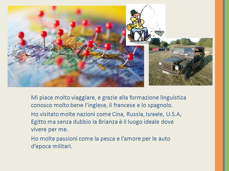 Mi piace molto viaggiare, e grazie alla formazione linguistica conosco molto bene l'inglese, il francese e lo spagnolo.