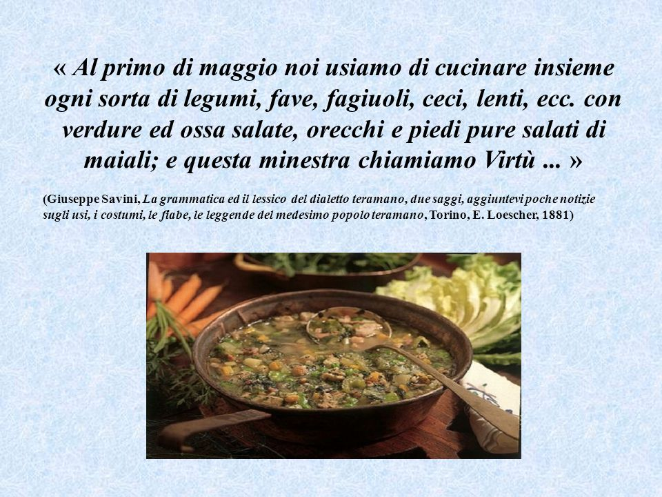 « Al primo di maggio noi usiamo di cucinare insieme ogni sorta di legumi, fave, fagiuoli, ceci, lenti, ecc. con verdure ed ossa salate, orecchi e piedi pure salati di maiali; e questa minestra chiamiamo Virtù ... »