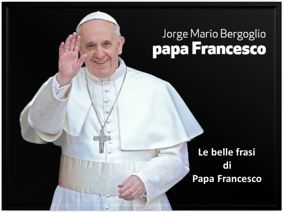 Favoloso Le belle frasi di Papa Francesco. - ppt video online scaricare UL14