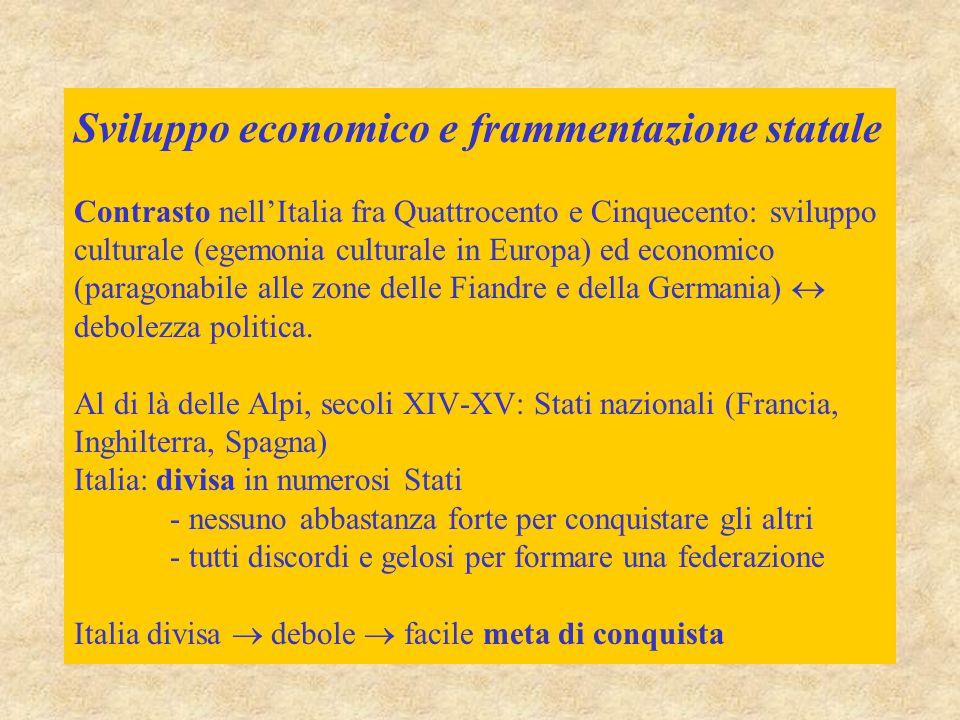 Sviluppo economico e frammentazione statale Contrasto nell'Italia fra Quattrocento e Cinquecento: sviluppo culturale (egemonia culturale in Europa) ed economico (paragonabile alle zone delle Fiandre e della Germania)  debolezza politica.
