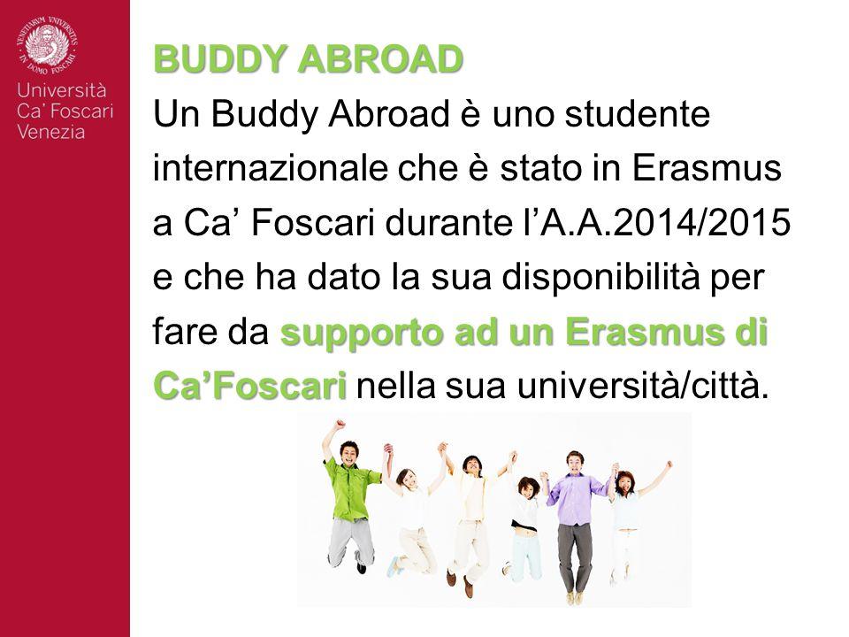BUDDY ABROAD Un Buddy Abroad è uno studente. internazionale che è stato in Erasmus. a Ca' Foscari durante l'A.A.2014/2015.