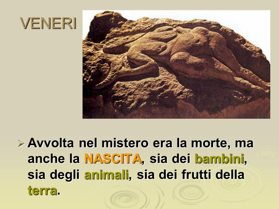 VENERI Avvolta nel mistero era la morte, ma anche la NASCITA, sia dei bambini, sia degli animali, sia dei frutti della terra.