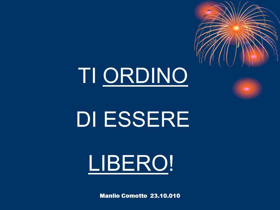 TI ORDINO DI ESSERE LIBERO! Manlio Comotto 23.10.010