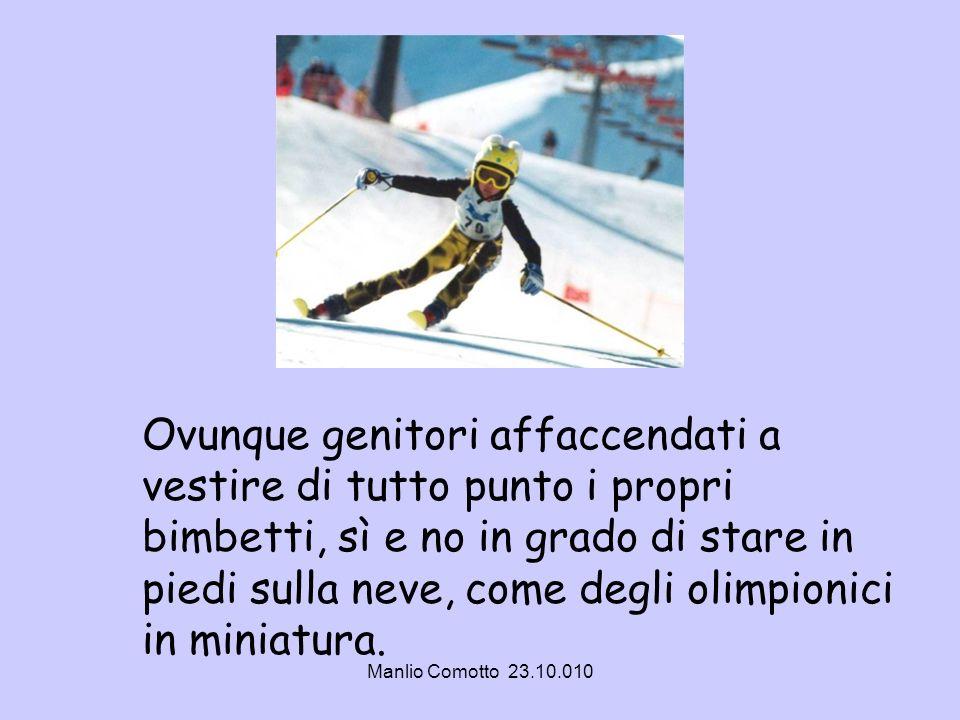 Ovunque genitori affaccendati a vestire di tutto punto i propri bimbetti, sì e no in grado di stare in piedi sulla neve, come degli olimpionici in miniatura.
