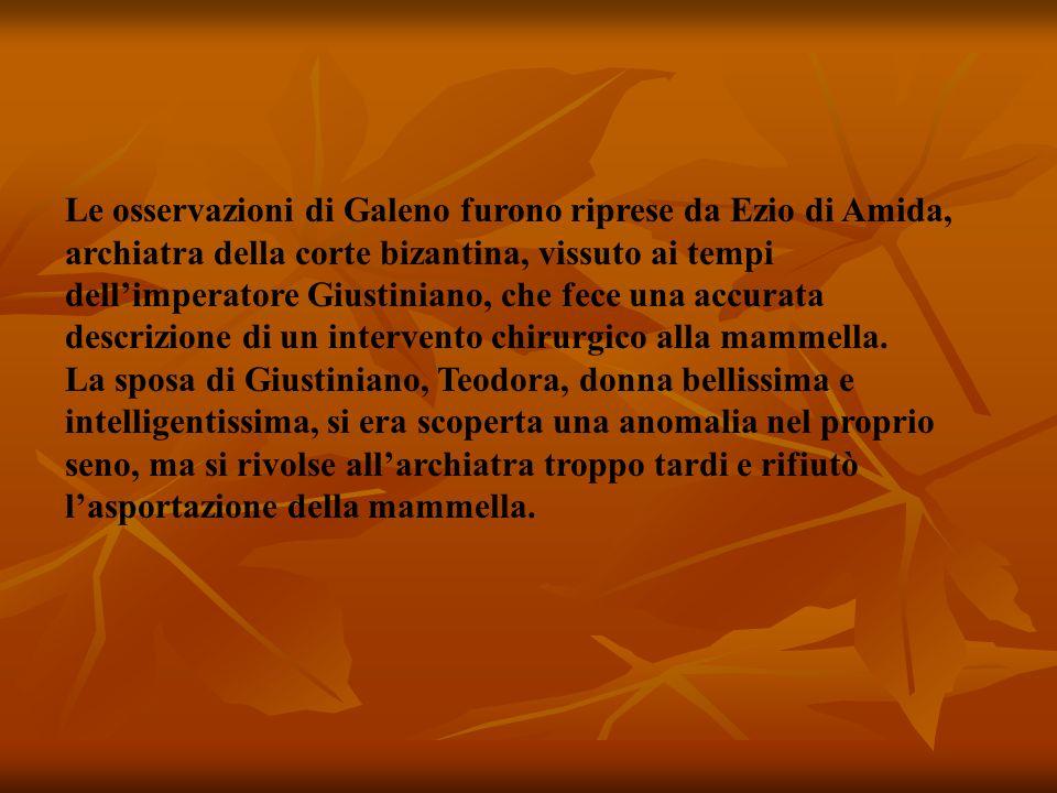 Le osservazioni di Galeno furono riprese da Ezio di Amida, archiatra della corte bizantina, vissuto ai tempi dell'imperatore Giustiniano, che fece una accurata descrizione di un intervento chirurgico alla mammella.