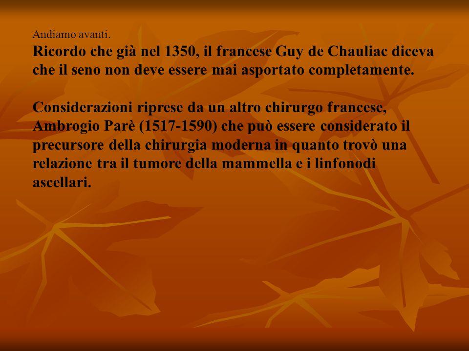 Andiamo avanti. Ricordo che già nel 1350, il francese Guy de Chauliac diceva che il seno non deve essere mai asportato completamente.