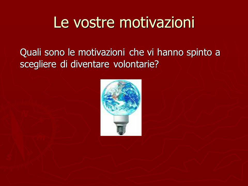Le vostre motivazioni Quali sono le motivazioni che vi hanno spinto a scegliere di diventare volontarie