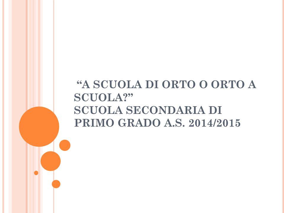 A SCUOLA DI ORTO O ORTO A SCUOLA SCUOLA SECONDARIA DI PRIMO GRADO A.S. 2014/2015