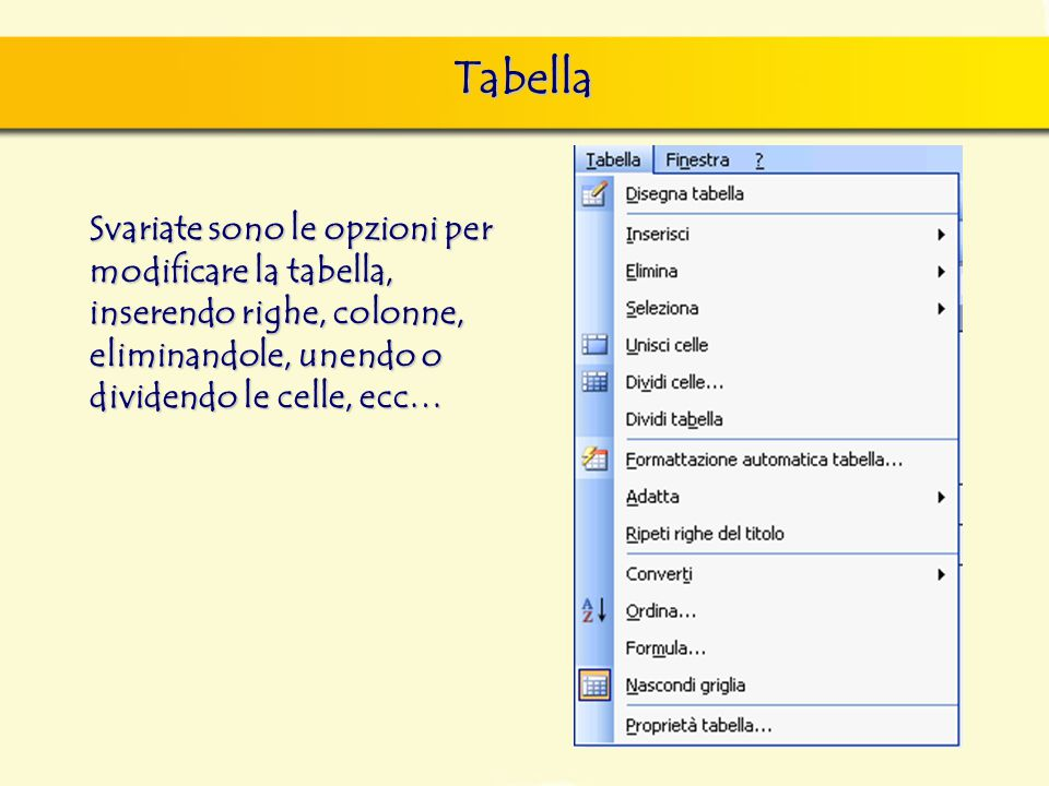 Tabella Svariate sono le opzioni per modificare la tabella, inserendo righe, colonne, eliminandole, unendo o dividendo le celle, ecc…