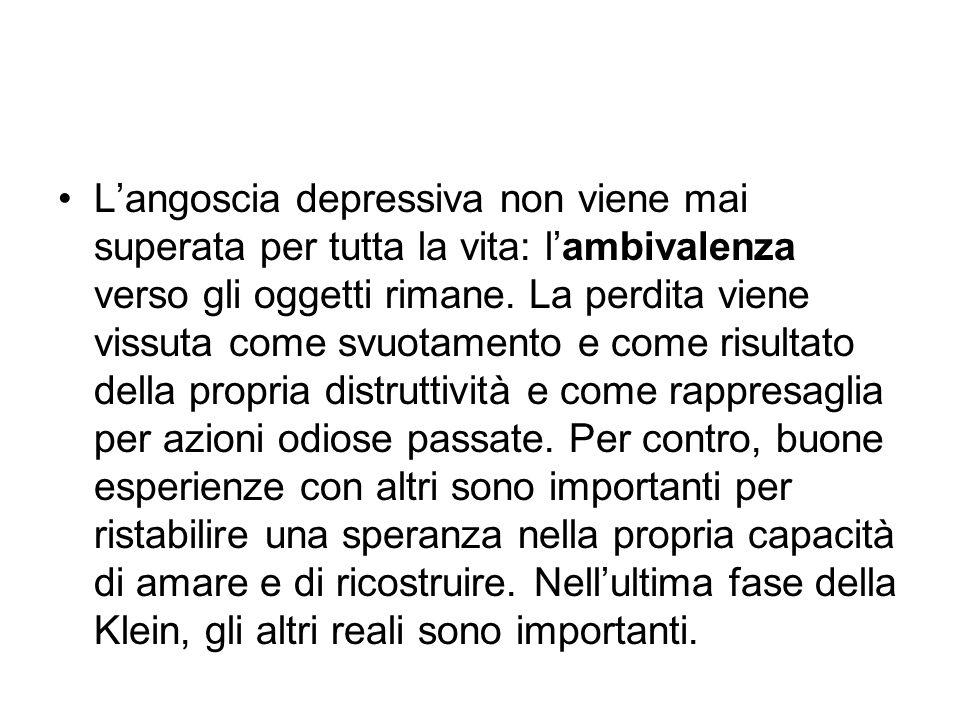 L'angoscia depressiva non viene mai superata per tutta la vita: l'ambivalenza verso gli oggetti rimane.