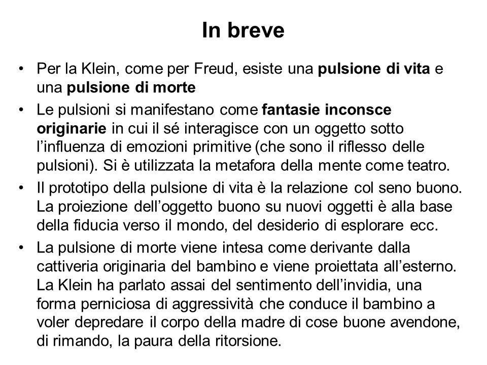 In breve Per la Klein, come per Freud, esiste una pulsione di vita e una pulsione di morte.