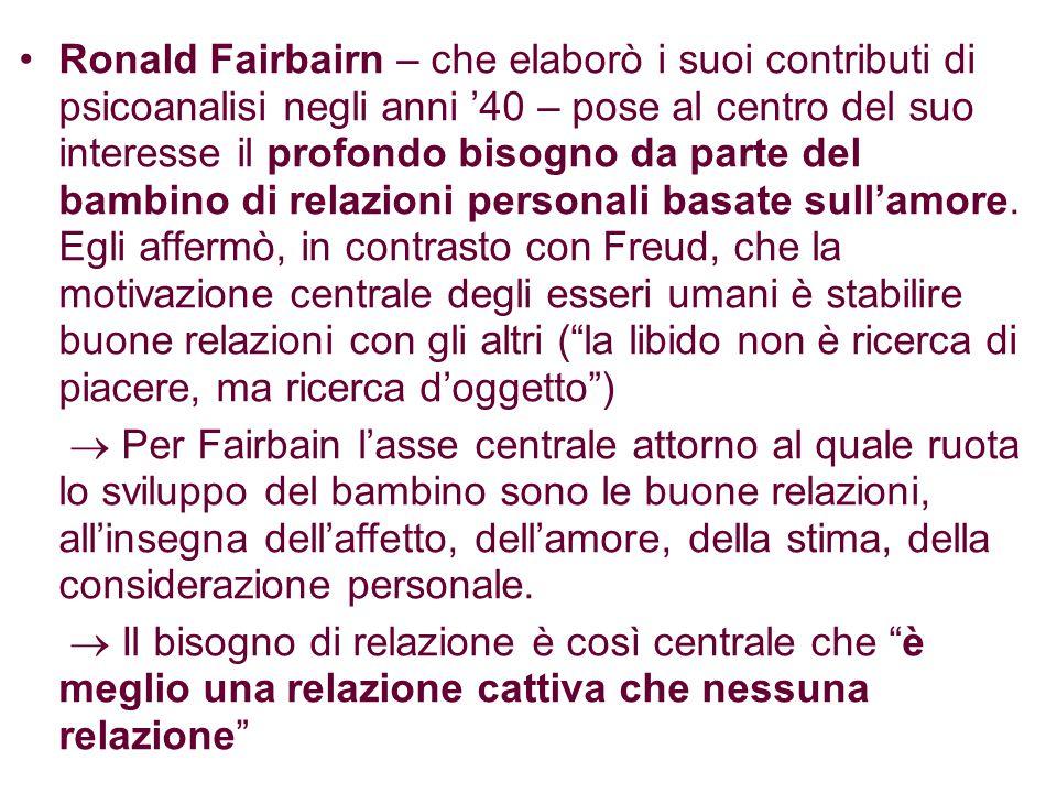 Ronald Fairbairn – che elaborò i suoi contributi di psicoanalisi negli anni '40 – pose al centro del suo interesse il profondo bisogno da parte del bambino di relazioni personali basate sull'amore. Egli affermò, in contrasto con Freud, che la motivazione centrale degli esseri umani è stabilire buone relazioni con gli altri ( la libido non è ricerca di piacere, ma ricerca d'oggetto )