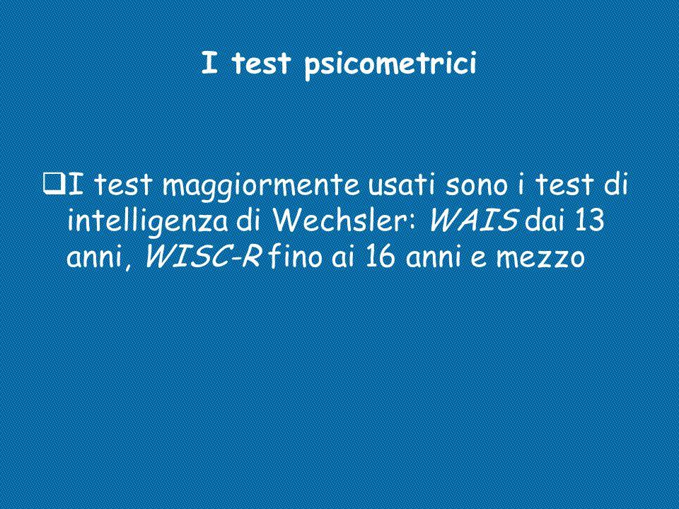 I test psicometrici I test maggiormente usati sono i test di intelligenza di Wechsler: WAIS dai 13 anni, WISC-R fino ai 16 anni e mezzo.