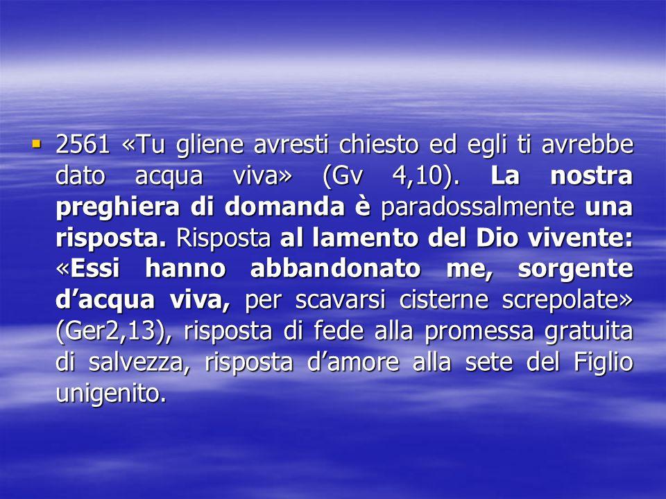2561 «Tu gliene avresti chiesto ed egli ti avrebbe dato acqua viva» (Gv 4,10).